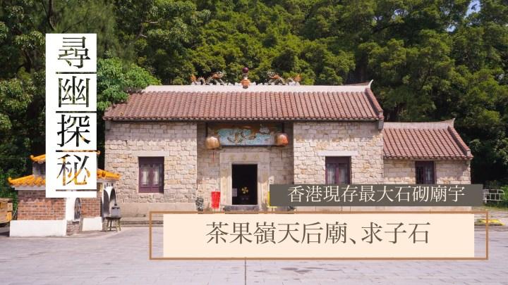 【#香港現存最大石砌廟宇:茶果嶺天后宮、求子石】