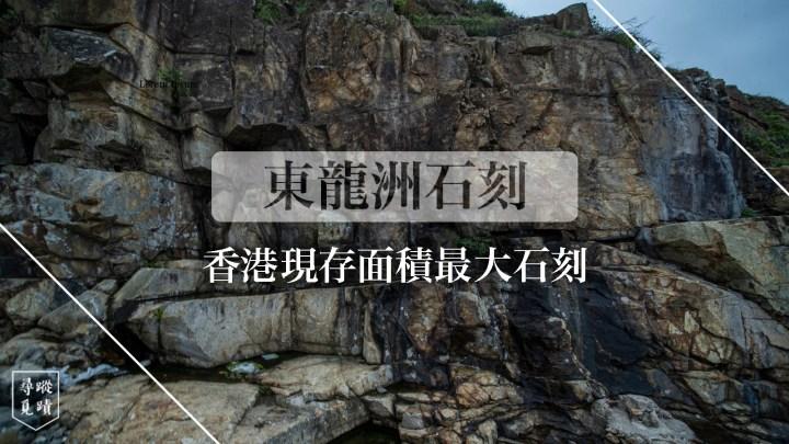 【東龍洲石刻:香港現存面積最大的石刻】