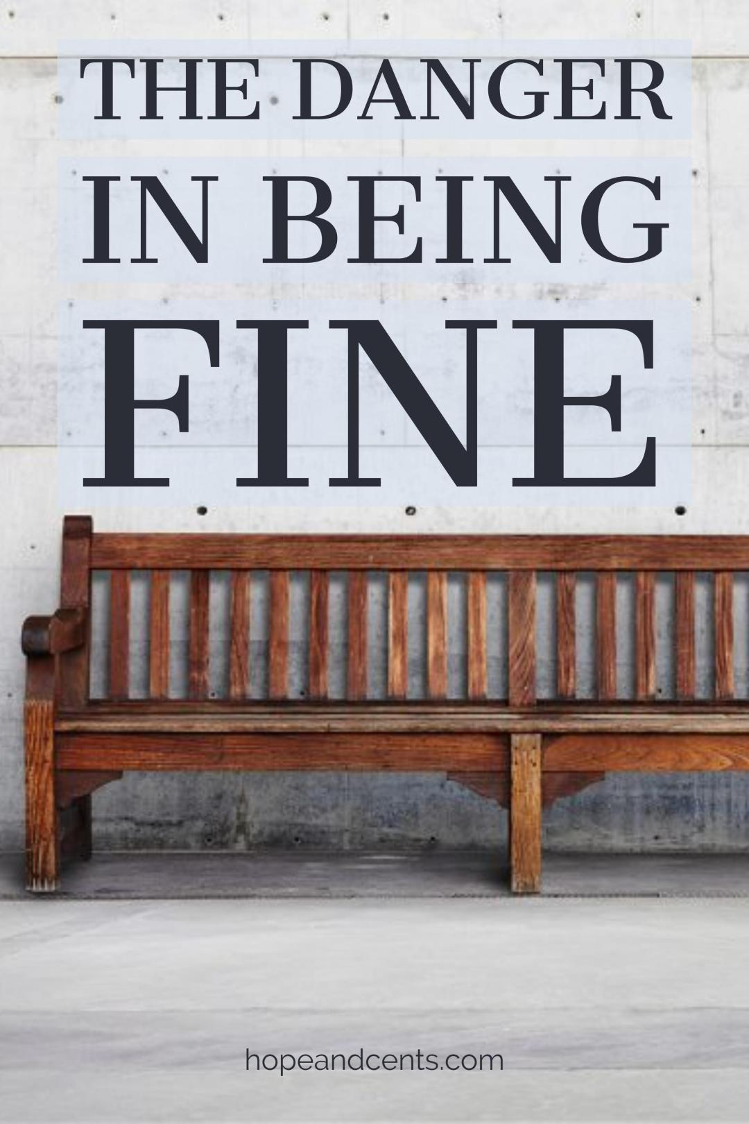 "Have you ever asked someone how they are, and their response is, ""Fine?"" It never sounds very good, does it? There is danger in being fine."