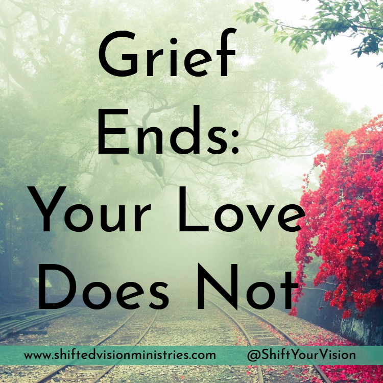 When weeping turns to joy, the love you have for the one who died will be there defying time, space, and death. Grief ends, your love does not.