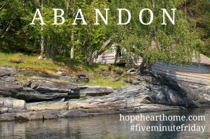 Five Minute Friday: ABANDON