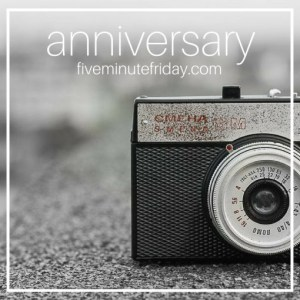 Five Minute Friday: anniversary