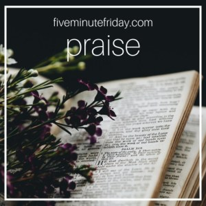 Five Minute Friday: PRAISE