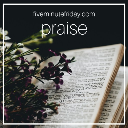 Five Minute Friday PRAISE!