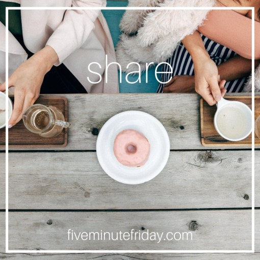 Five Minute Friday - SHARE