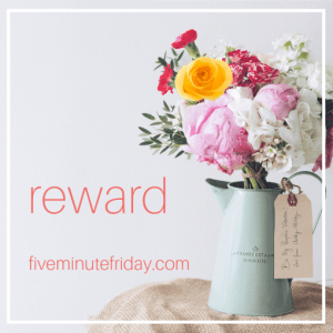 Five Minute Friday: REWARD