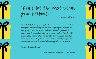 """""""Don't let the past steal your present."""" – Taylor Caldwell Life is full of challenges, struggles, barriers and hard moments but don't focus on everything that has hurt in your past. Don't let the pain of before take away your ability to see and experience the wonder that is happening right where you are today. This day, this moment, this place is where the miracles happen… don't miss them because you are looking behind you. The past helped you get where you are but it doesn't have to darken the gift that is the present. Be here. Be now. Be you! -Sarah Deats"""