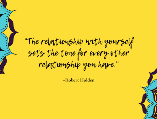 The relationship with yourself sets the tone for every other relationship you have. —Robert Holden