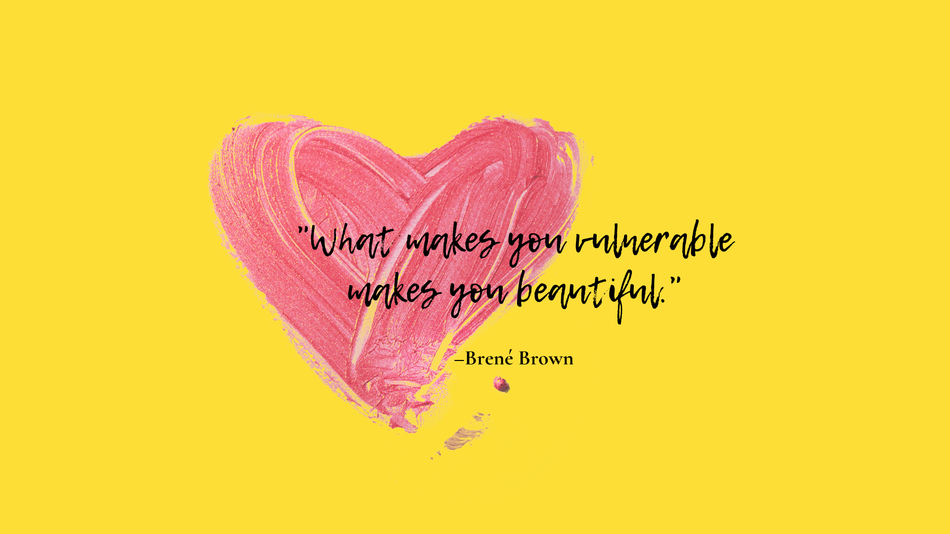 """""""What makes you vulnerable makes you beautiful."""" –Brené Brown"""