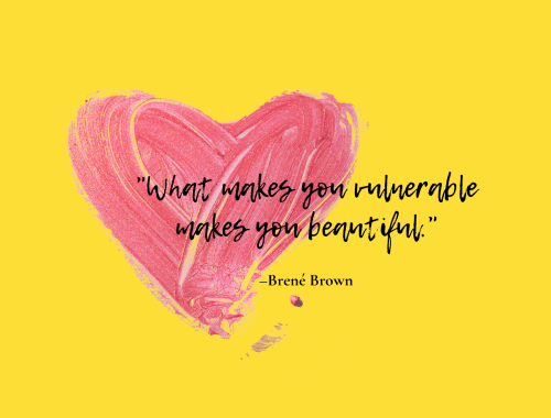 """What makes you vulnerable makes you beautiful."" –Brené Brown"