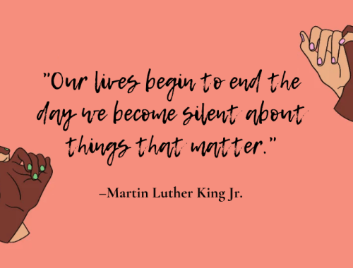 """Our lives begin to end the day we become silent about things that matter."" – Martin Luther King Jr."