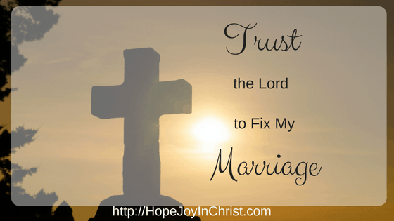 Trust In The Lord To Fix My Marriage. Christian Marriage Advice, Biblical Wifehood Resources