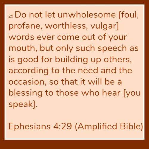 Ephesians 4:29 Let No unwholesome words ever come out of your mouth