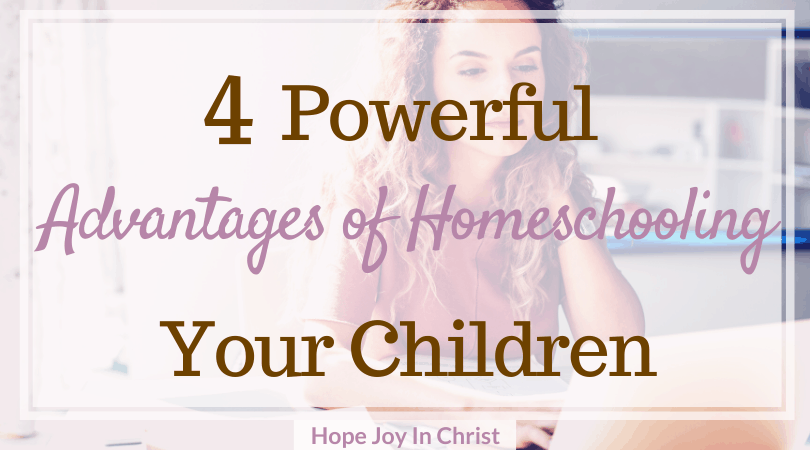 4 Powerful Advantages Of Homeschooling Your Children Hope Joy In Christ