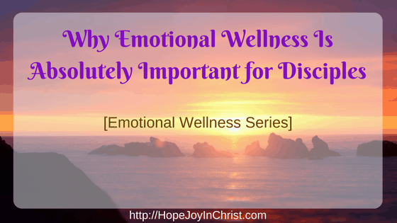 Why Emotional Wellness Is Absolutely Important for Disciples [Emotional Wellness Series]