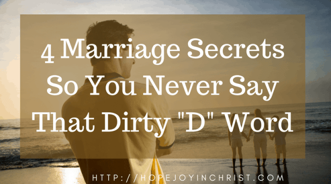 4 Marriage Secrets so You Never Say That Dirty D Word FB (Christian Marriage, Biblical Wifehood, Christian Divorce, (Reclaiming Hope & Joy in your Marriage))