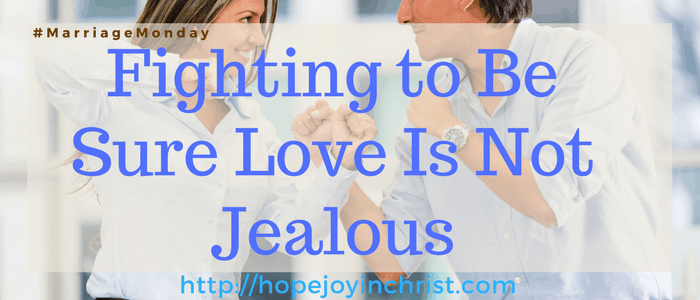 Fighting to Be Sure Love Is Not Jealous (#MarriageMonday #ChristianMarrigae #BiblicalMarriage #1Corinthians13 #BiblicalWifehood)