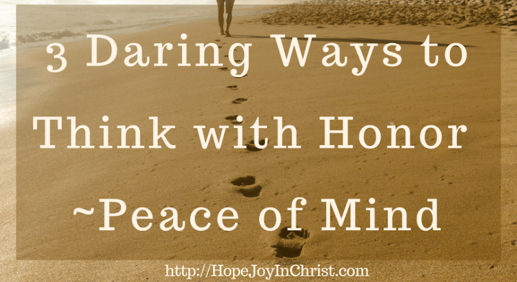 3 Daring Ways to Think with Honor _ Peace of Mind (#Peaceofmind #SelfCare #Philippians48 #AnxietyHelp)