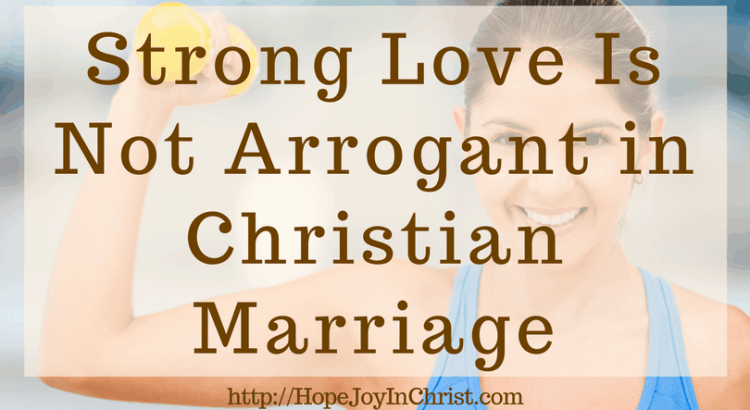 Strong Love Is Not Arrogant in Christian Marriage (#ChristianMarriage #ChristianMarriageAdvice #ChristianMarriageHelp #BiblicalMarriage #1Corinthians13 #loveIs #MarriageMonday)