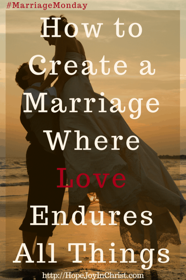 How to Create a Marriage Where Love Endures All Things PinIt (#Christianmarriage #Biblicalmarriage #Christianliving Marriage Monday #FindingHopeandJoyinmymarriage)