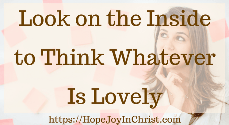 Look on the Inside to Think Whatever Is Lovely #ChristianMarriageAdvice #BiblicalMarriage #AnxietyHelp #ChristianLiving #Philippians48 #Peaceofmind #Whateverislovely #Battlefieldofthemind