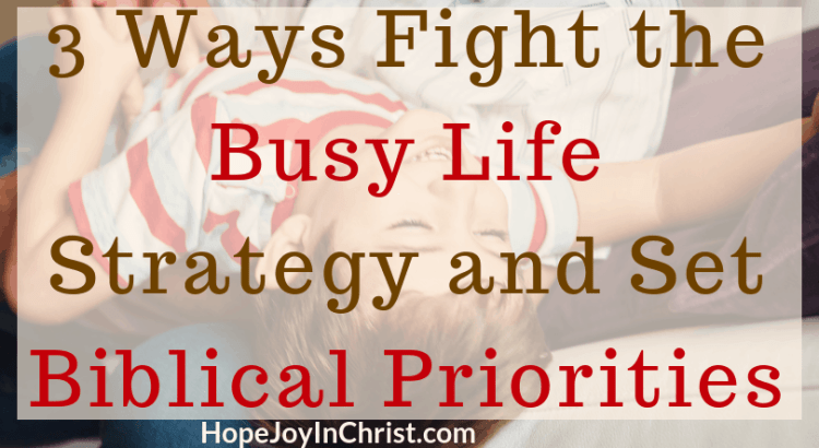 3 Ways Fight the Busy Life Strategy and Set Biblical Priorities PinIt How To set priorities tips and quotes Busy life quotes busy life tips for successful women