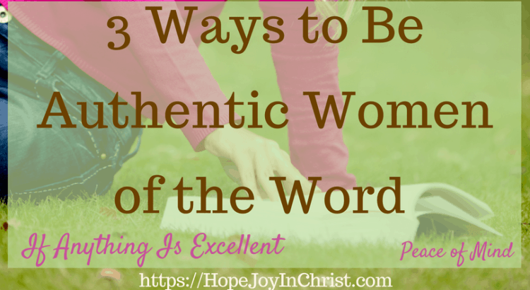 3 Ways to Be Authentic Women of the Word If Anything Is Excellent FtImg #Ifanythingisexcellent #excellentquotes #Philippians4:8 #womenoftheword #peaceofmind #peaceofmindquotes #thoughts