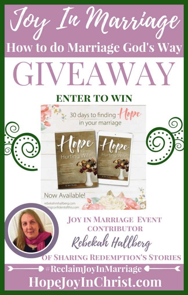 31 Ways to Reclaim joy in a Christian marriage Giveaway. Rebekah Hallberg of Sharing Redemptions Stories is giving away a Copy of her book Hope for the Hurting Wife #JoyInMarriage #MarriageGodsWay #JoyQuotes #JoyScriptures #ChooseJoy #ChristianMarriage #ChristianMarriagequotes #ChristianMarriageadvice #RelationshipQuotes #Giveaway #ChristianBooks