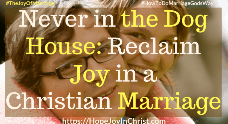 Never in the Dog House_ Reclaim Joy in a Christian Marriage ft #DoghouseQuotes #Forgive 31 Ways to Reclaim Joy in a Christian Marriage #JoyInMarriage #MarriageGodsWay #JoyQuotes #JoyScriptures #ChooseJoy #ChristianMarriage #ChristianMarriagequotes #ChristianMarriageadvice #RelationshipQuotes