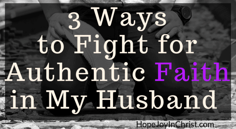 3 Ways to Fight for Authentic Faith in My Husband Become a Prayer Warrior Wife Fighting spiritual warfar by #Prayingformyhusband and #RespectMyHusband with Words of Affirmation