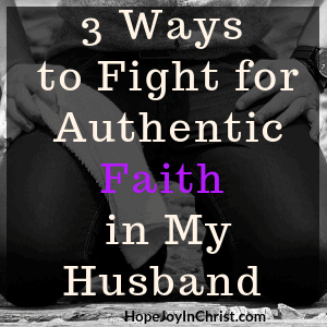 3 Ways to Fight for Authentic Faith in My Husband Sq Become a Prayer Warrior Wife Fighting spiritual warfar by #Prayingformyhusband and #RespectMyHusband with Words of Affirmation