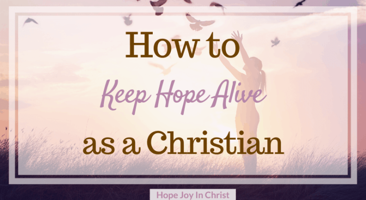 How to Keep Hope Alive as a Christian, keep hope alive, keep hope quotes, how to keep hope alive, hope in God, hope inspiration, hope quotes, bible verses about hope, #Hope #HopeJoyInChrist