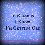 10 Reasons I Know I'm Getting Old