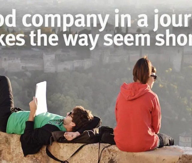 Good Company In A Journey Makes The Way Seem Shorter