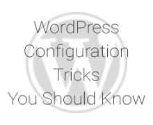 WordPress Configuration Tricks You Should Know