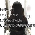 【美髪ケア】ロングヘアこそ差が出るスタイル。恵比寿でロングを切る美容師。