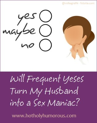 Q&A: Will Frequent Yeses Turn My Husband into a Sex Maniac?