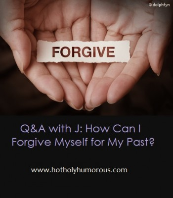 Q&A with J: How Can I Forgive Myself for My Past?