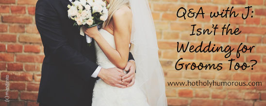 Q&A with J: Isn't the Wedding for Grooms Too?