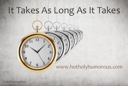 It Takes As Long As It Takes