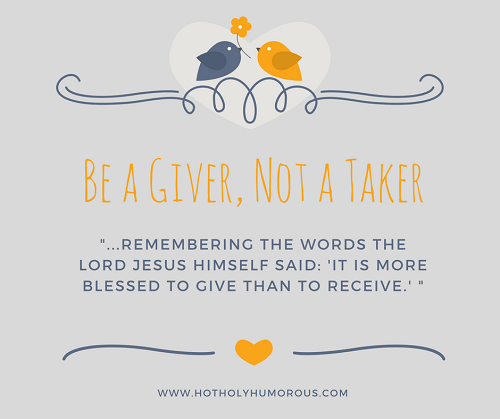 "Be a Giver, Not a Taker: ""...REMEMBERING THE WORDS THE LORD JESUS HIMSELF SAID: 'IT IS MORE BLESSED TO GIVE THAN TO RECEIVE.' """