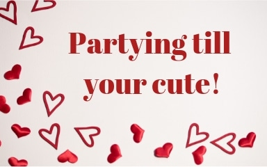 Partying till your cute!