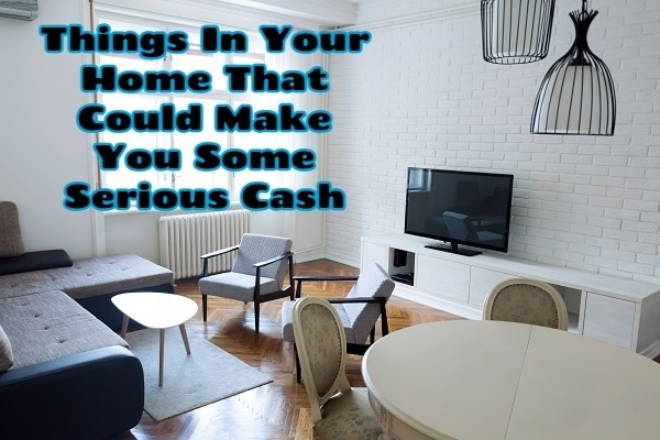 10 Things In Your Home That Could Make You Some Serious Cash