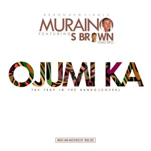 Muraino Ft. S Brown - Ojumi Ka