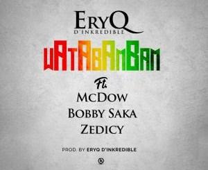 EryQ D'Inkredible Ft McDow x Bobby Saka & Zedicy - WataBamBAM