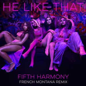 Fifth Harmony – He Like That Remix Ft French Montana