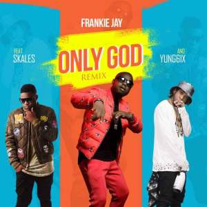 Download Frankie Jay ft. Skales & Yung6ix – Only God (Remix)