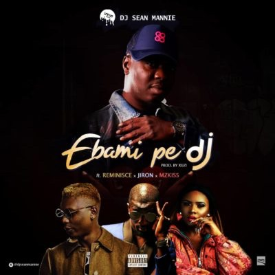 DJ Sean Mannie – Ebami Pe Dj Ft Reminisce, Jiron & Mzkiss (Song)