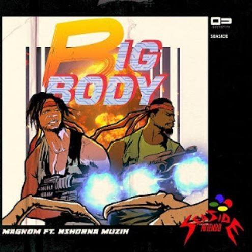 Magnom – Big Body Ft. Nshona Muzik (Song)