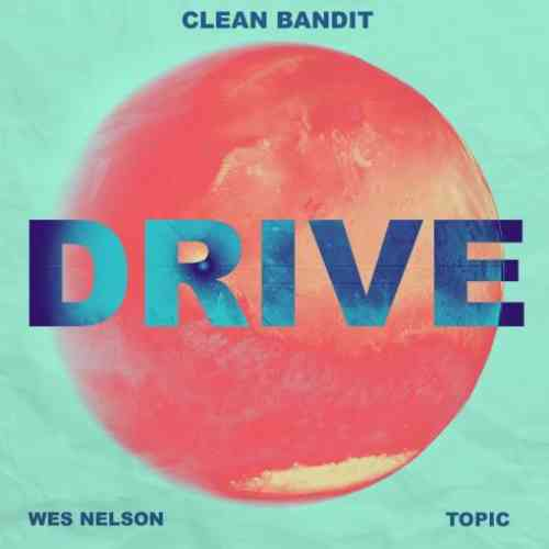 Clean Bandit & Topic x Wes Nelson – Drive (download)